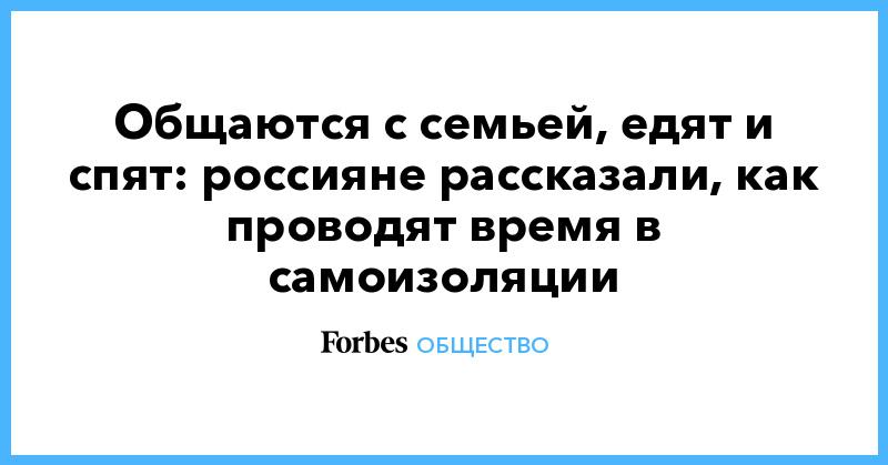 Общаются с семьей, едят и спят: россияне рассказали, как проводят время в самоизоляции