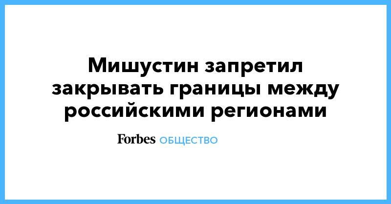 Мишустин запретил закрывать границы между российскими регионами