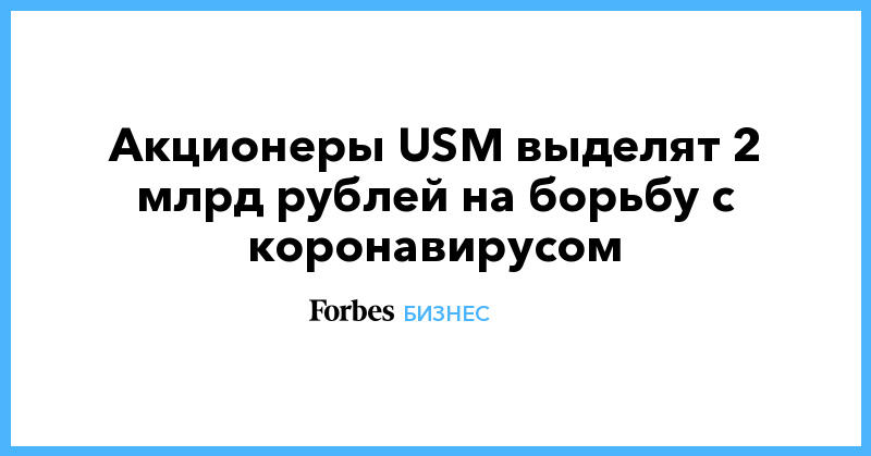 Акционеры USM выделят 2 млрд рублей на борьбу с коронавирусом
