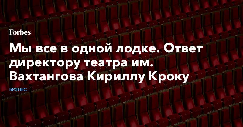 Мы все в одной лодке. Ответ директору театра им. Вахтангова Кириллу Кроку