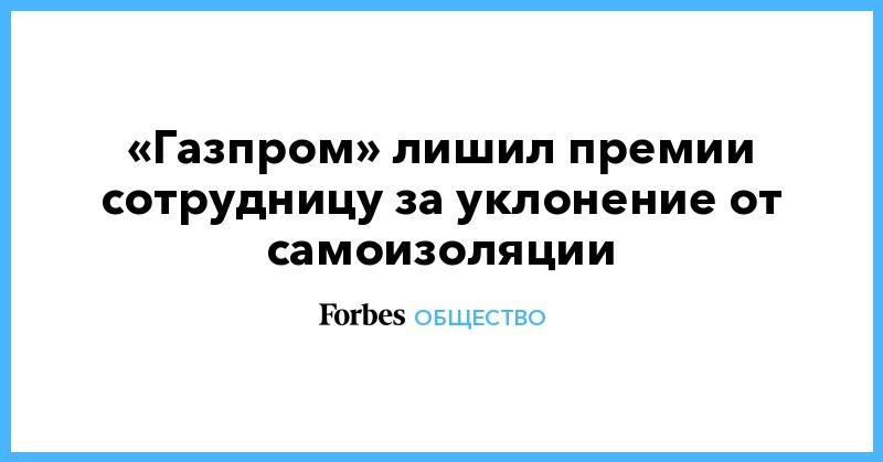 «Газпром» лишил премии сотрудницу за уклонение от самоизоляции