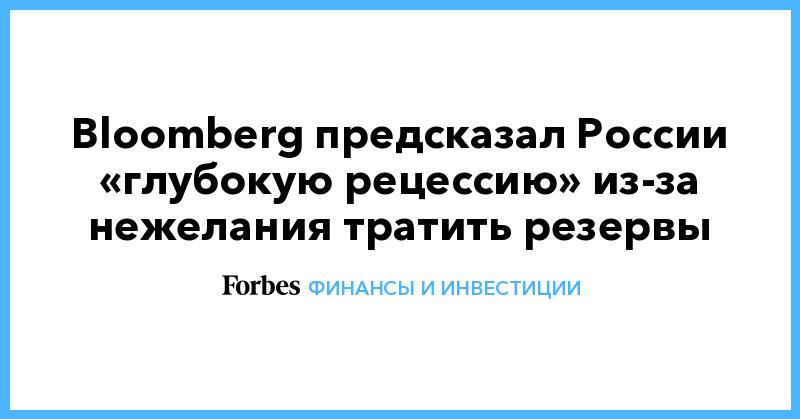 Bloomberg предсказал России «глубокую рецессию» из-за нежелания тратить резервы