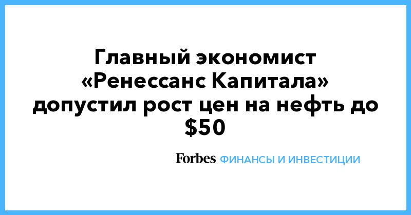 Главный экономист «Ренессанс Капитала» допустил рост цен на нефть до $50