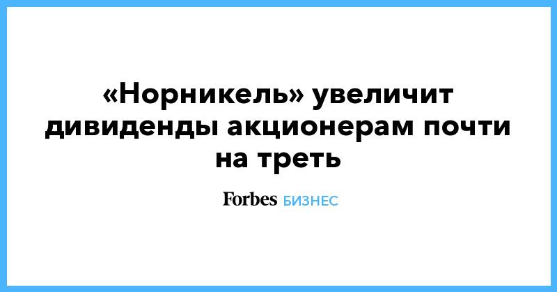 «Норникель» увеличит дивиденды акционерам почти на треть