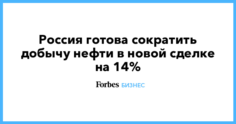 Россия готова сократить добычу нефти в новой сделке на 14%