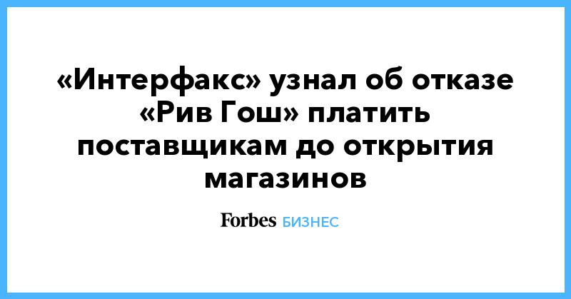 «Интерфакс» узнал об отказе «Рив Гош» платить поставщикам до открытия магазинов