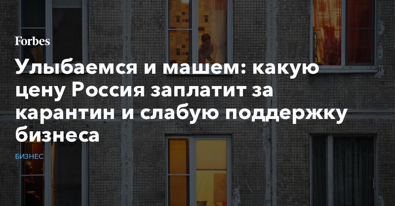 Улыбаемся и машем: какую цену Россия заплатит за карантин и слабую поддержку бизнеса