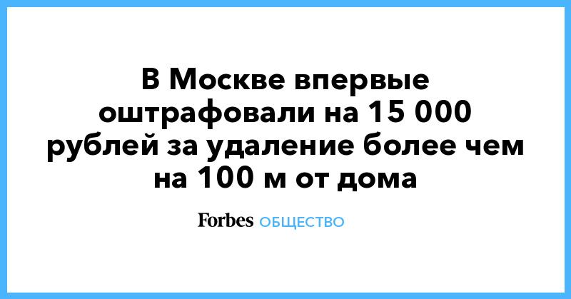В Москве впервые оштрафовали на 15 000 рублей за удаление более чем на 100 м от дома