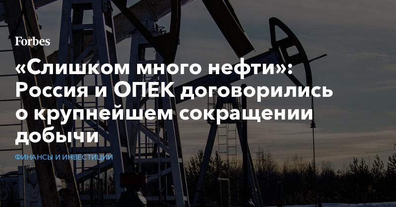 «Слишком много нефти»: Россия и ОПЕК договорились о крупнейшем сокращении добычи