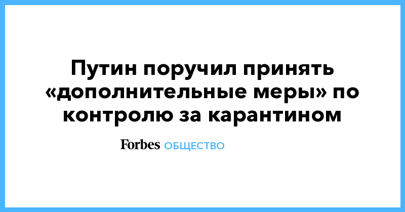 Путин поручил принять «дополнительные меры» по контролю за карантином