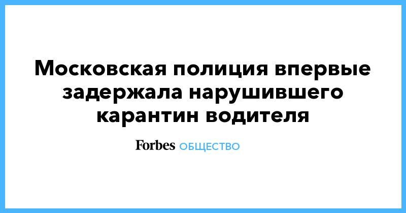 Московская полиция впервые задержала нарушившего карантин водителя