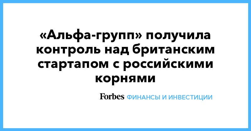 «Альфа-групп» получила контроль над британским стартапом с российскими корнями - Forbes Россия