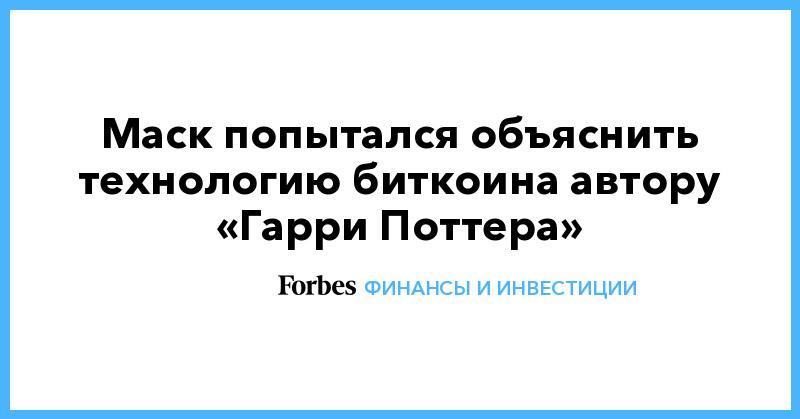Маск попытался объяснить технологию биткоина автору «Гарри Поттера» - Forbes Россия