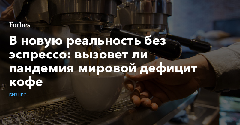 В новую реальность без эспрессо: вызовет ли пандемия мировой дефицит кофе