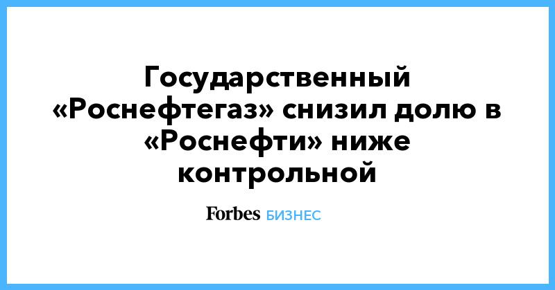 Государственный «Роснефтегаз» снизил долю в «Роснефти» ниже контрольной