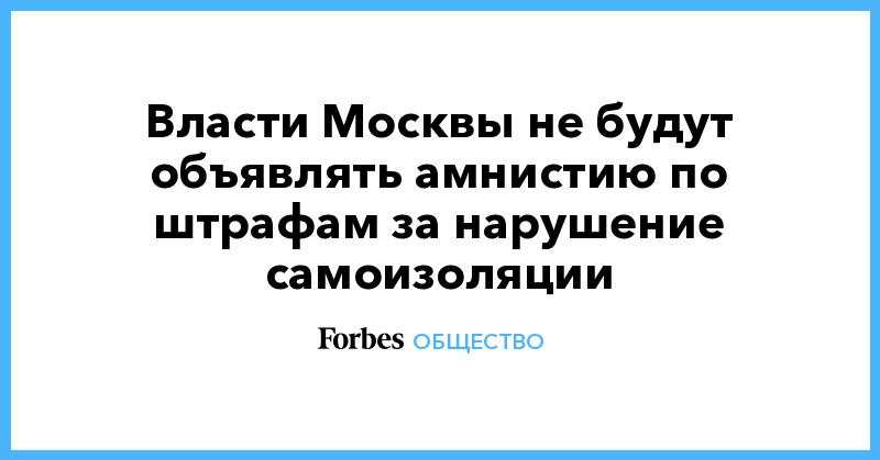 Власти Москвы не будут объявлять амнистию по штрафам за нарушение самоизоляции