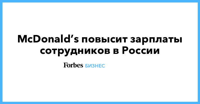 McDonald's повысит зарплаты сотрудников в России