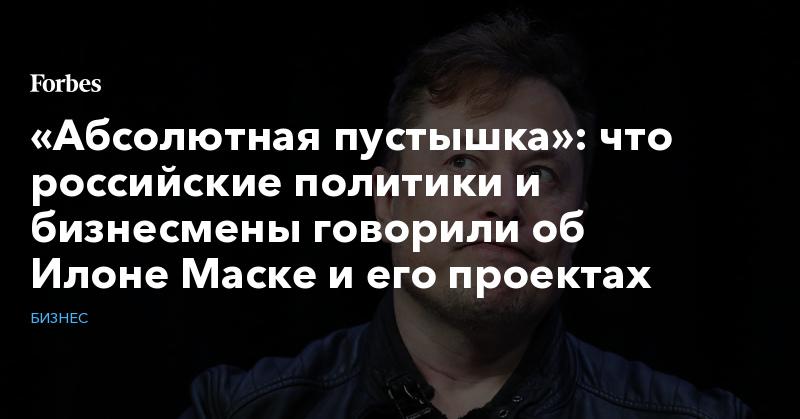 «Абсолютная пустышка»: что российские политики и бизнесмены говорили об Илоне Маске и его проектах