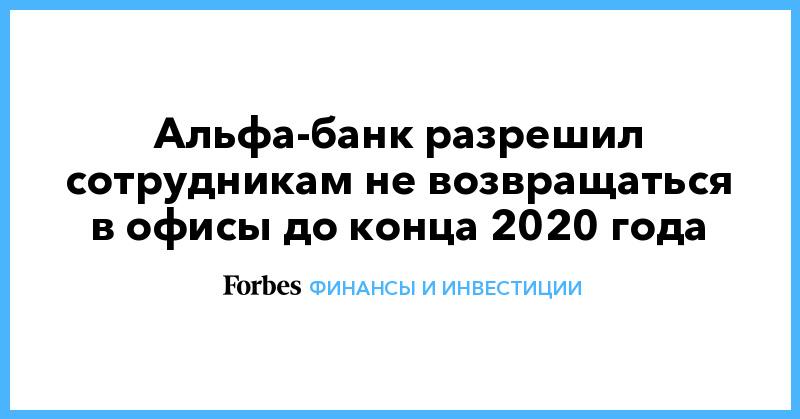 Альфа-банк разрешил сотрудникам не возвращаться в офисы до конца 2020 года