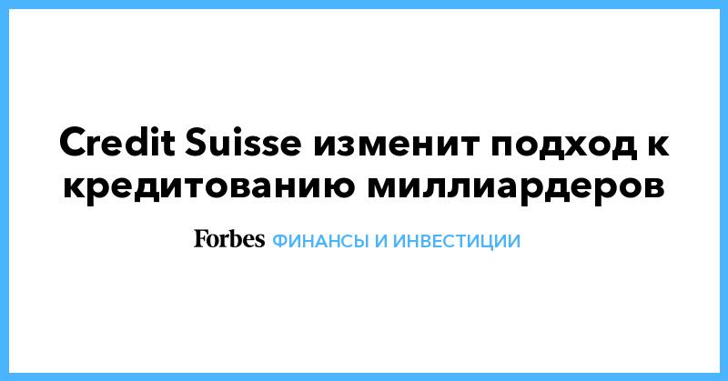 Credit Suisse изменит подход к кредитованию миллиардеров