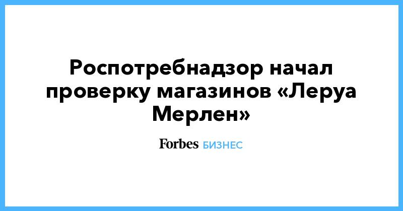 Роспотребнадзор начал проверку магазинов «Леруа Мерлен»