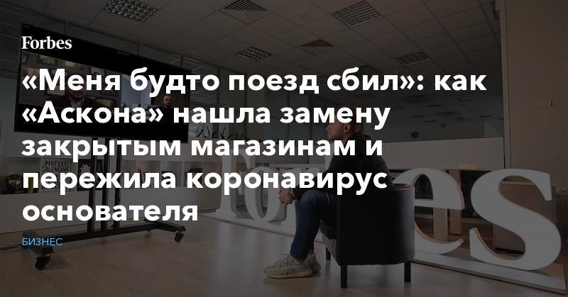 «Меня будто поезд сбил»: как «Аскона» нашла замену закрытым магазинам и пережила коронавирус основателя | Бизнес | Forbes.ru