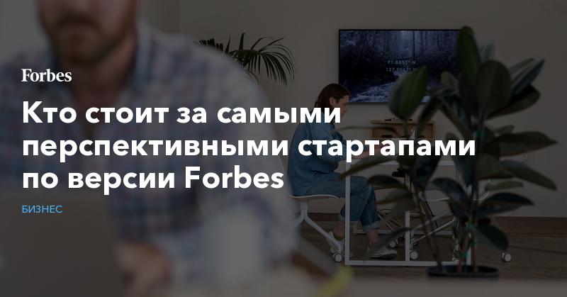 Кто стоит за самыми перспективными стартапами по версии Forbes