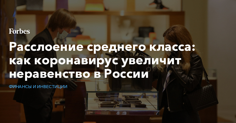 Расслоение среднего класса: как коронавирус увеличит неравенство в России