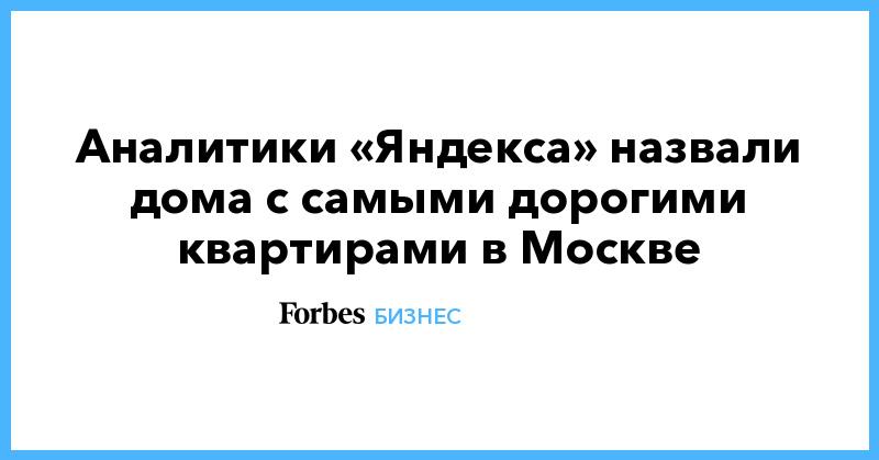 Аналитики «Яндекса» назвали дома с самыми дорогими квартирами в Москве