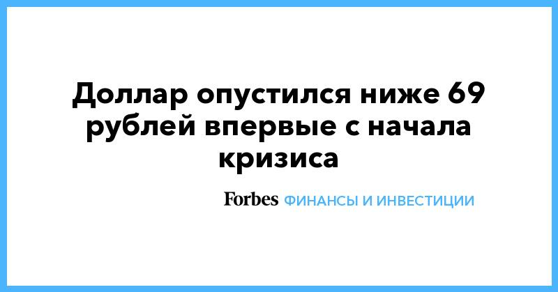 Доллар опустился ниже 69 рублей впервые с начала кризиса