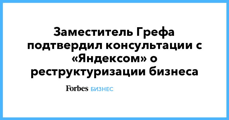 Заместитель Грефа подтвердил консультации с «Яндексом» о реструктуризации бизнеса