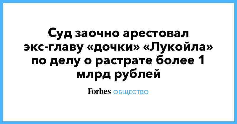 Суд заочно арестовал экс-главу «дочки» «Лукойла» по делу о растрате более 1 млрд рублей
