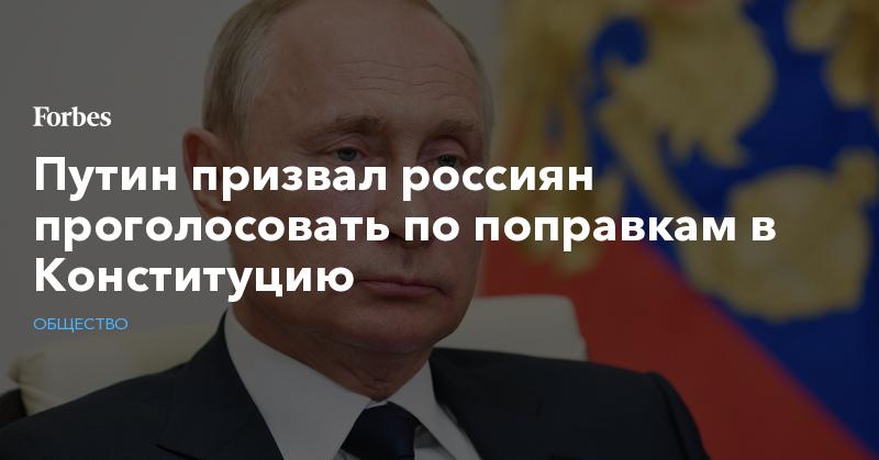Путин призвал россиян проголосовать по поправкам в Конституцию