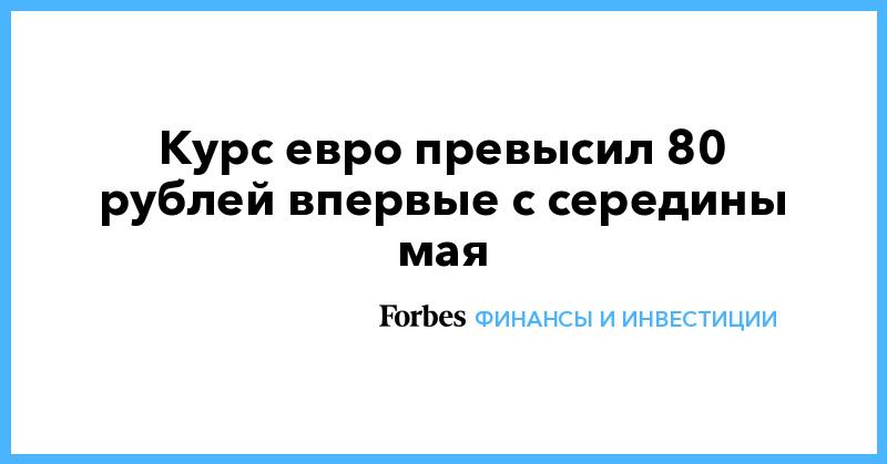 Курс евро превысил 80 рублей впервые с середины мая