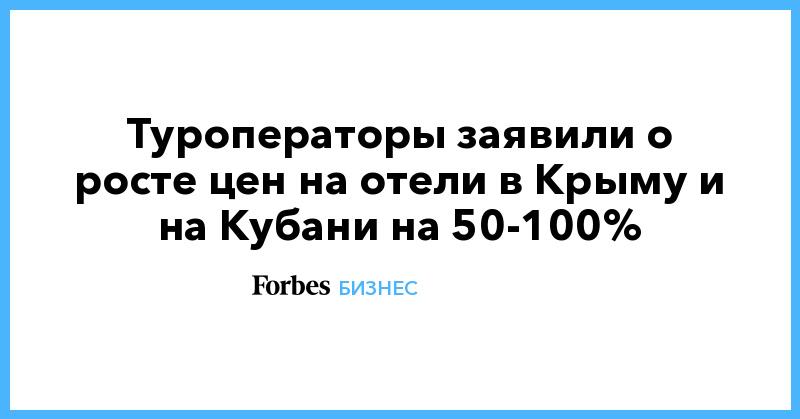 Туроператоры заявили о росте цен на отели в Крыму и на Кубани на 50-100%