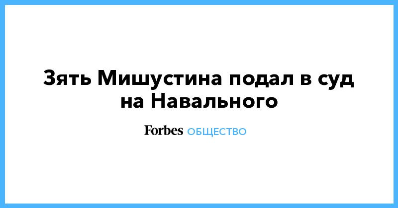 Зять Мишустина подал в суд на Навального