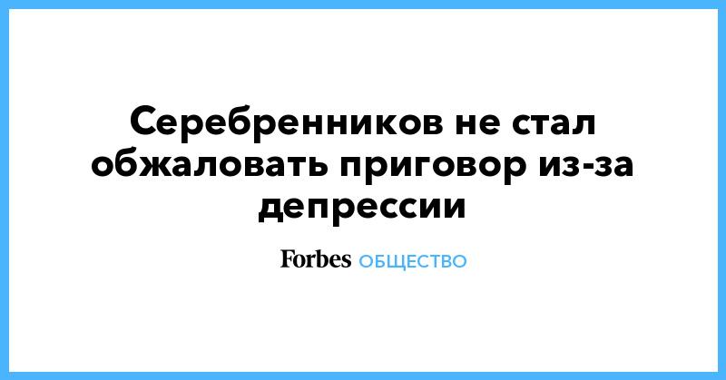 Серебренников не стал обжаловать приговор из-за депрессии