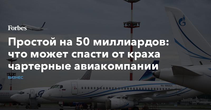 Простой на 50 миллиардов: что может спасти от краха чартерные авиакомпании