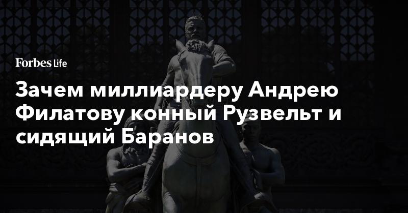 Зачем миллиардеру Андрею Филатову конный Рузвельт и сидящий Баранов   ForbesLife   Forbes.ru