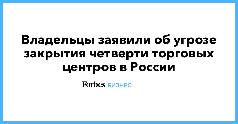 Владельцы заявили об угрозе закрытия четверти торговых центров в России