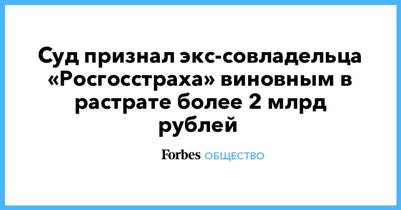 Суд признал экс-совладельца «Росгосстраха» виновным в растрате более 2 млрд рублей