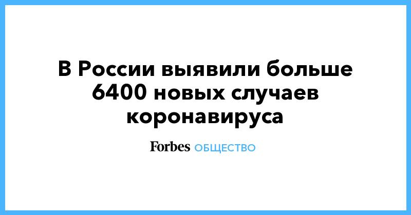 В России выявили больше 6400 новых случаев коронавируса