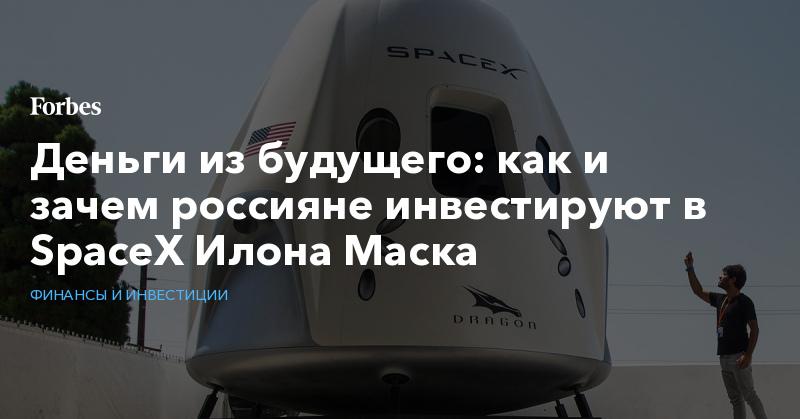 https://www.forbes.ru/finansy-i-investicii/405121-dengi-iz-budushchego-kak-i-zachem-rossiyane-investiruyut-v-spacex-ilona