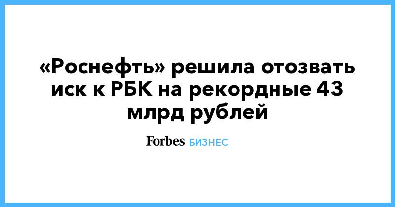 «Роснефть» решила отозвать иск к РБК на рекордные 43 млрд рублей