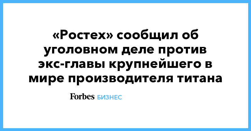 «Ростех» сообщил об уголовном деле против экс-главы крупнейшего в мире производителя титана