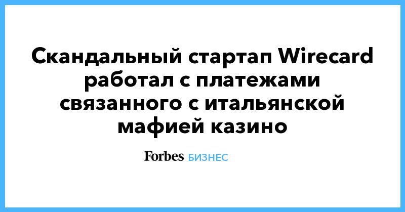 Скандальный стартап Wirecard работал с платежами связанного с итальянской мафией казино