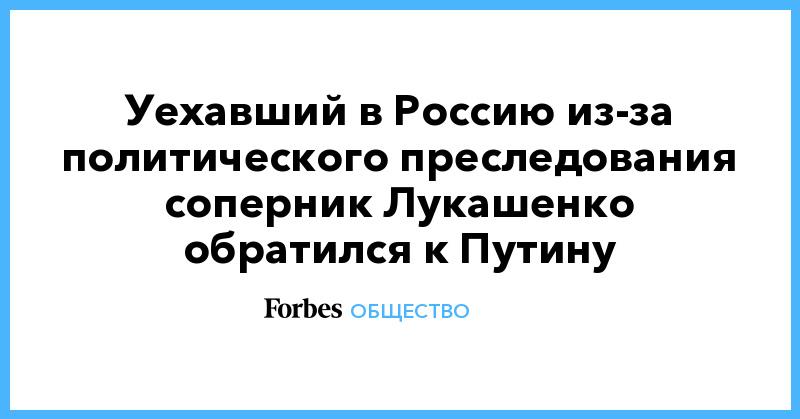 Уехавший в Россию из-за политического преследования соперник Лукашенко обратился к Путину