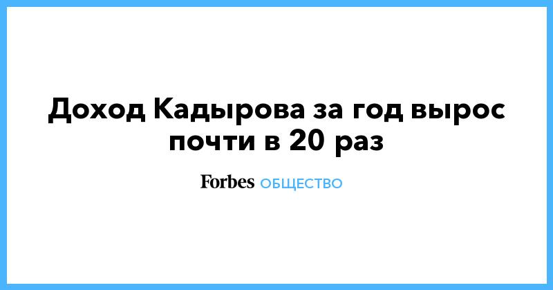 Доход Кадырова за год вырос почти в 20 раз