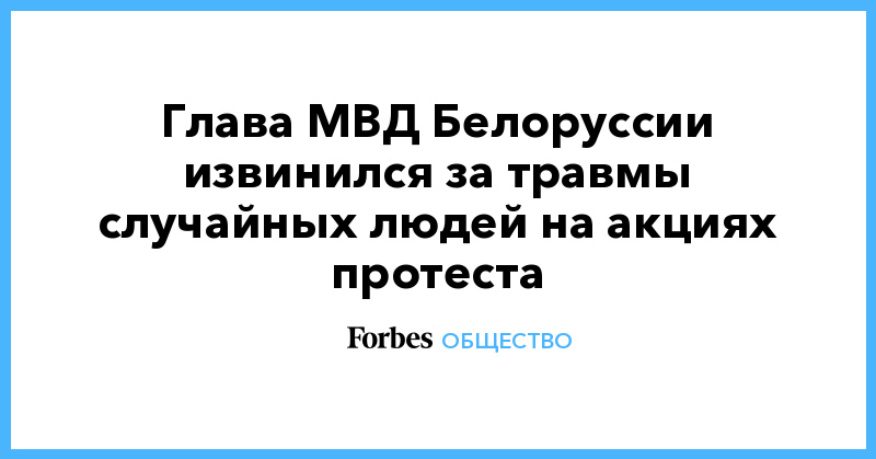 Глава МВД Белоруссии извинился за травмы случайных людей на акциях протеста