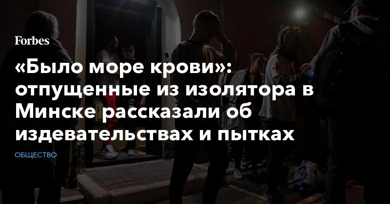 «Было море крови»: отпущенные из изолятора в Минске рассказали об издевательствах и пытках